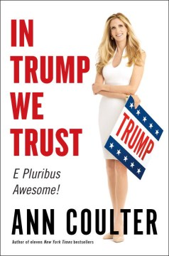 In Trump We Trust: E Pluribus Awesome! by Ann H. Coulter