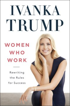 Women Who Work: Rewriting the Rules for Success by Ivanka Trump