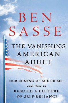 The Vanishing American Adult: Our Coming-Of-Age Crisis — and How to Rebuild a Culture of Self-Reliance, by Ben Sasse