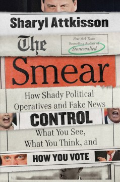 The Smear: How Shady Political Operatives and Fake News Control What You See, What You Think, and How You Vote, by Sharyl Attkisson