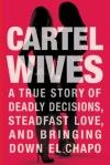 Cartel Wives: A True Story of Deadly Decisions, Steadfast Love, and Bringing Down El Chapo cover